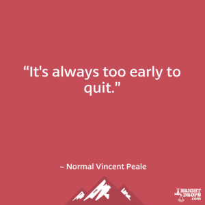 "It's always too early to quit."" ~ Norman Vincent Peale"