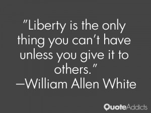 Liberty is the only thing you can't have unless you give it to others ...