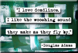 love deadlines. I like the wooshing sound they makes as they fly by ...