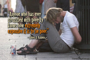 """... poverty knows how extremely expensive it is to be poor."""" ~ James A"""