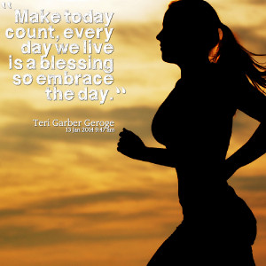 Quotes Picture: make today count, every day we live is a blessing so ...