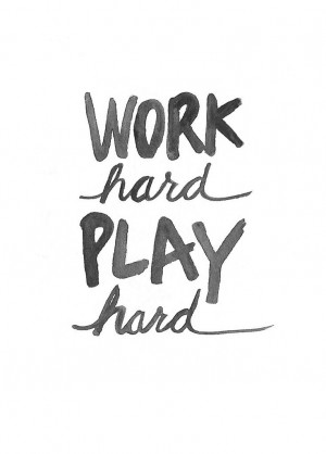 Work Hard. Play Hard. My Motto