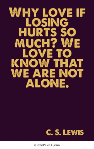 Why love if losing hurts so much? We love to know that we are not ...