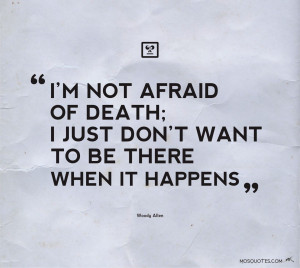 Humor Quotes Im not afraid of death I just dont want to be there when ...