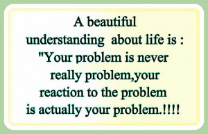 ... Your reaction to the Problem is really Your Problem. - Author Unknown