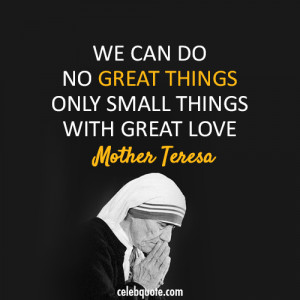 said we can do no great things only small things with great love and ...