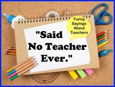 funny sayings that no teacher would ever say. These