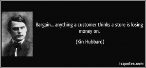 ... anything a customer thinks a store is losing money on. - Kin Hubbard