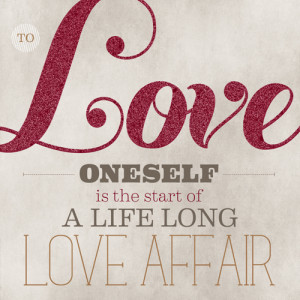 To Love Oneself is The Start of A Life Long Love Affair