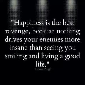 wish all my enemies a good life...lol