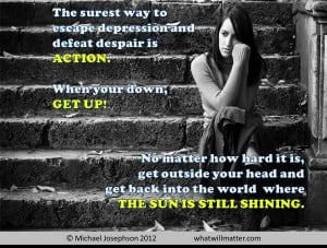 depression and defeat despair is action. When you're down, get ...