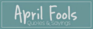 April Fools Day Quotes and Sayings