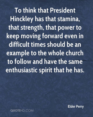 To think that President Hinckley has that stamina, that strength, that ...