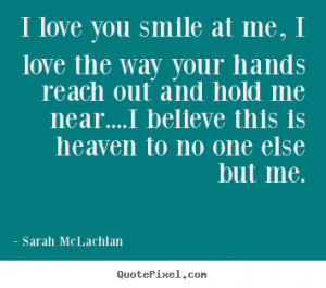 Sarah McLachlan photo quotes - I love you smile at me, i love the way ...