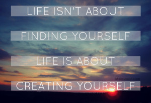 life isn t about finding yourself life is about creating yourself ...