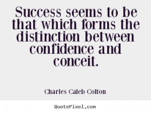Success seeems is distinction between confidence and conceit