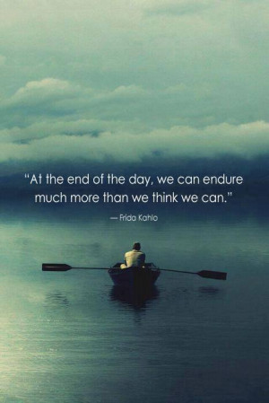 At the end of the day we can endure much more than we think we can