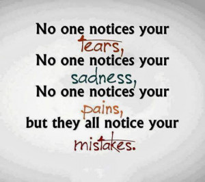 ... sadness, No one notices your pains, but they all notice your mistakes