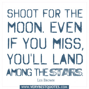 Shoot for the moon. Even if you miss, you'll land among the stars. Les ...
