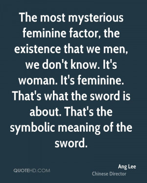 The most mysterious feminine factor, the existence that we men, we don ...