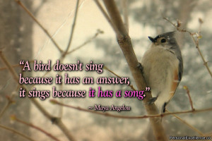 """Inspirational Quote: """"A bird doesn't sing because it has an answer ..."""