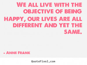 Anne Frank Quotes - We all live with the objective of being happy, our ...