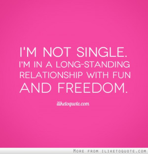 ... not single. I'm in a long-standing relationship with fun and freedom