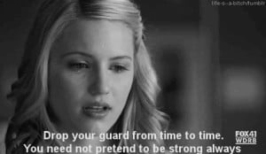 ... time to time. You need not pretend to be strong always. -Quinn Fabray