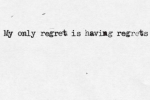 My only regret is having regrets.