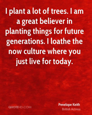 plant a lot of trees. I am a great believer in planting things for ...