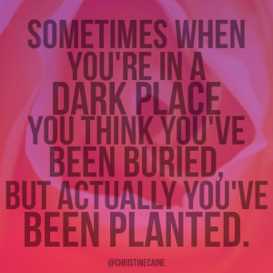 Sometimes when you're in a dark place you think you've been buried ...