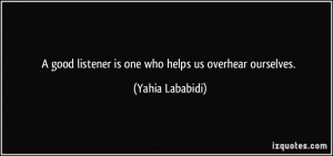 good listener is one who helps us overhear ourselves. - Yahia ...