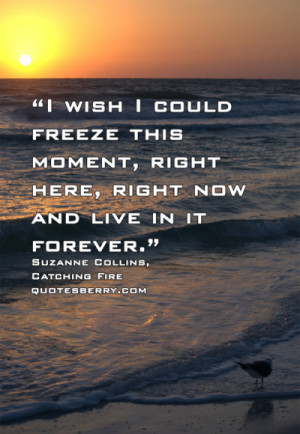 wish I could freeze this moment, right here, right now and live in ...