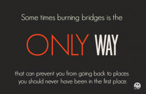 Some times burning bridges is the ONLY way that can prevent you from ...