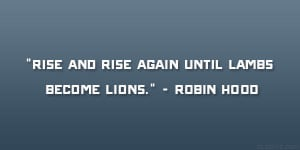 "Rise and rise again until lambs become lions."" – Robin Hood"
