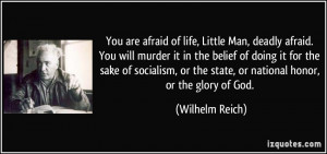 You are afraid of life, Little Man, deadly afraid. You will murder it ...