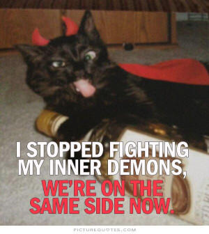 ... fighting my inner demons. We're on the same side now Picture Quote #1