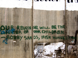"... Our vengeance will be the laughter of our children."" – Bobby Sands"