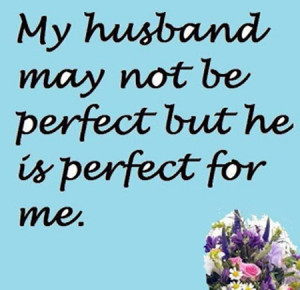 My husband may not be perfect but he is perfect for me