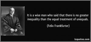 It is a wise man who said that there is no greater inequality than the ...