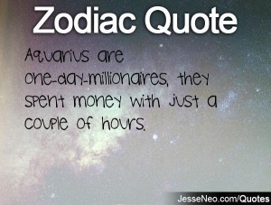 Aquarius are one-day-millionaires, they spent money with just a couple ...