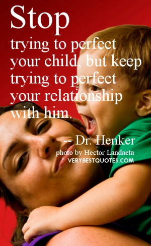 Children and parents quotes - Stop trying to perfect your child, but ...