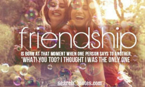 Friendship is born at that moment when one person says to another ...