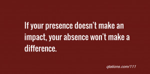 Image for Quote #111: If your presence doesn't make an impact, your ...