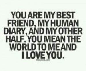 You mean the world to me and I LOVE YOU.