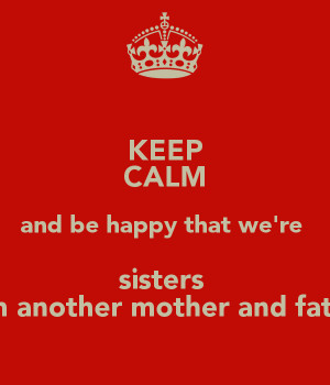 KEEP CALM CAUSE YOU 39 RE MY SISTER FROM ANOTHER MOTHER