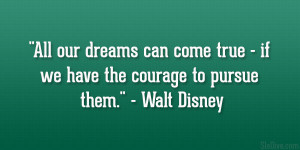 "... true – if we have the courage to pursue them."" – Walt Disney"