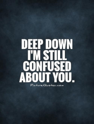 Down I'm Still Confused About You Quote | Picture Quotes & Sayings