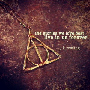 The stories we love best live in us forever. - J. K. Rowling