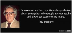 seventeen and I'm crazy. My uncle says the two always go together ...